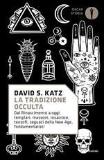 La tradizione occulta. Dal Rinascimento a oggi: Templari, Massoni, Rosacroce, teosofi, seguaci della New Age, fondamentalisti