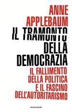 Il tramonto della democrazia. Il fallimento della politica e il fascino dell'autoritarismo