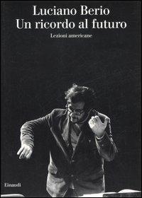 Un ricordo al futuro. Lezioni americane - Luciano Berio - copertina