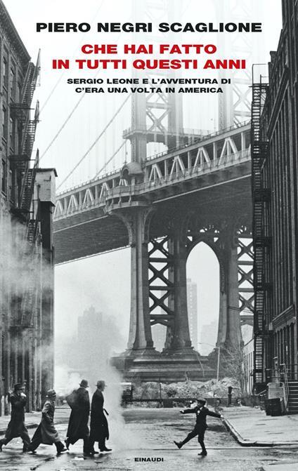 Che hai fatto in tutti questi anni. Sergio Leone e l'avventura di «C'era una volta in America» - Piero Negri Scaglione - copertina
