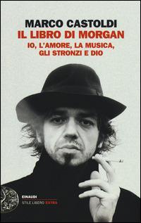 Il libro di Morgan. Io, l'amore, la musica, gli stronzi e Dio - Marco Morgan Castoldi - copertina