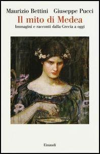 Il mito di Medea. Immagini e racconti dalla Grecia a oggi - Maurizio Bettini,Giuseppe Pucci - copertina