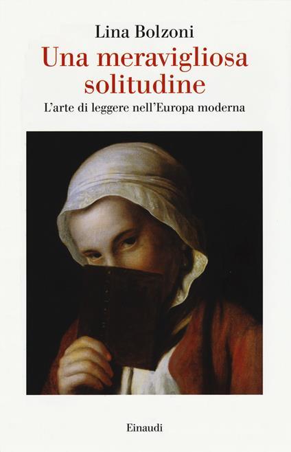 Una meravigliosa solitudine. L'arte di leggere nell'Europa moderna - Lina Bolzoni - copertina