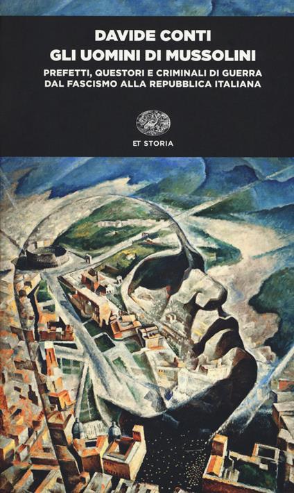 Gli uomini di Mussolini. Prefetti, questori e criminali di guerra dal fascismo alla Repubblica italiana - Davide Conti - copertina