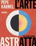 L' arte astratta. Una storia globale. Ediz. illustrata
