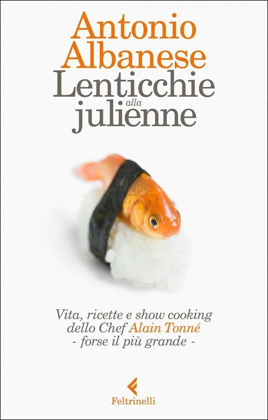 Lenticchie alla julienne. Vita, ricette e show cooking  dello chef Alain Tonné - forse il più grande - Antonio Albanese - copertina