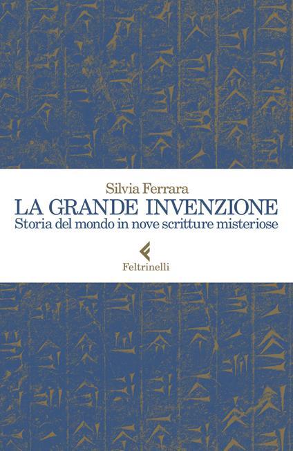 La grande invenzione. Storia del mondo in nove scritture misteriose - Silvia Ferrara - copertina