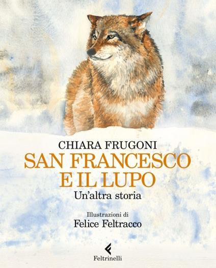 San Francesco e il lupo. Un'altra storia - Chiara Frugoni,Felice Feltracco - copertina