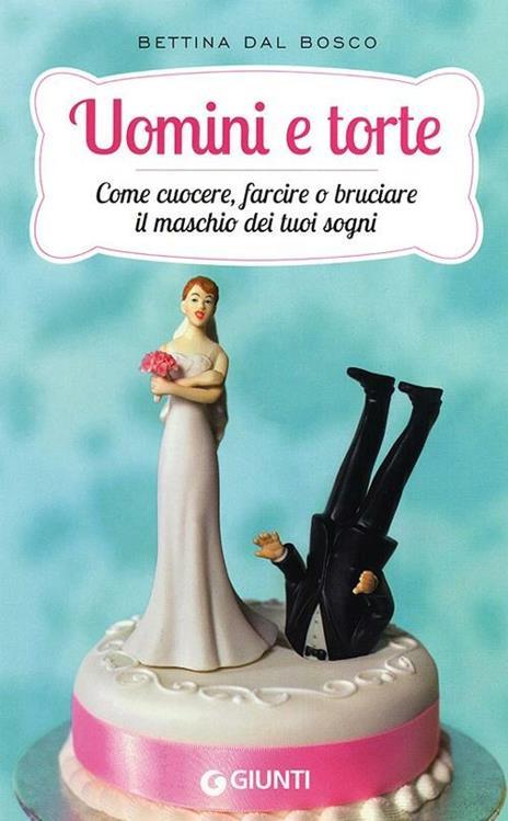 Uomini e torte. Come cuocere, farcire o bruciare il maschio dei tuoi sogni - Bettina Dal Bosco - copertina