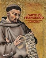 L' arte di Francesco. Capolavori d'arte italiana e terre d'Asia dal XIII al XV secolo. Ediz. illustrata