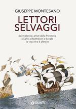 Lettori selvaggi. Dai misteriosi artisti della Preistoria a Saffo a Beethoven a Borges la vita vera è altrove