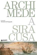 Archimede a Siracusa. Catalogo della mostra (Siracusa, 26 maggio 2018-31 dicembre 2019)
