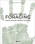 Imparare l'arte del foraging. Conoscere, raccogliere, consumare il cibo selvatico