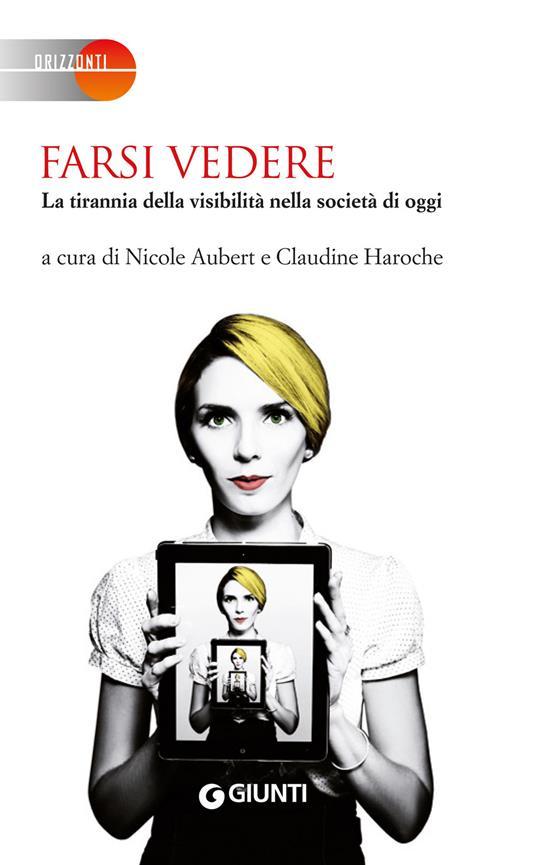 Farsi vedere. La tirannia della visibilità nella società di oggi - Aubert Nicole,Claudine Haroche,T. Bertilotti,M. Miniati - ebook