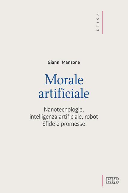 Morale artificiale. Nanotecnologie, intelligenza artificiale, robot. Sfide e promesse - Gianni Manzone - copertina