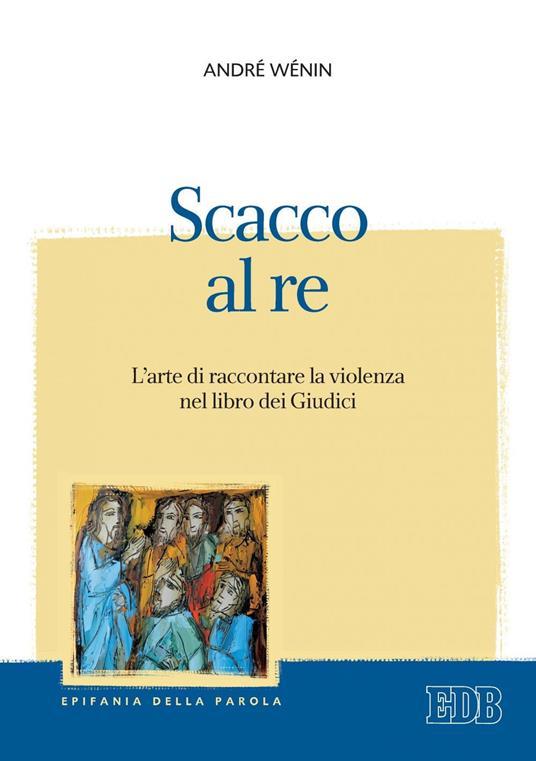Scacco al re. L'arte di raccontare la violenza nel Libro dei Giudici - Franco De Carlo,André Wénin - ebook