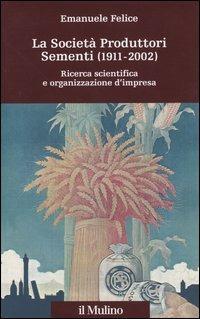 La società produttori sementi (1911-2002). Ricerca scientifica e organizzazione d'impresa - Emanuele Felice - copertina