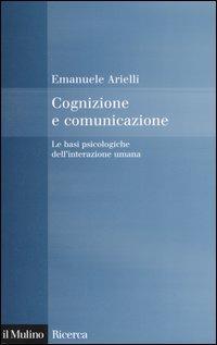 Cognizione e comunicazione. Le basi psicologiche dell'interazione umana - Emanuele Arielli - copertina