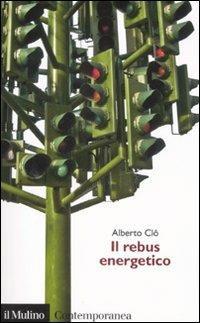 Il rebus energetico. Tra politica, economia e ambiente - Alberto Clô - copertina