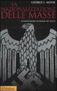 La nazionalizzazione delle masse. Simbolismo politico e movimenti di massa in Germania (1815-1933) - George L. Mosse - copertina