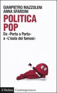 Politica pop. Da «Porta a porta» a «L'isola dei famosi» - Gianpietro Mazzoleni,Anna Sfardini - copertina