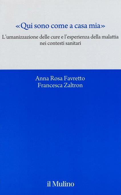 «Qui sono come a casa mia». L'umanizzazione delle cure e l'esperienza della malattia nei contesti sanitari - A. Rosa Favretto,Francesca Zaltron - copertina