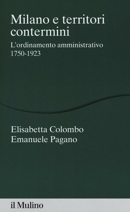 Milano e territori contermini. L'ordinamento amministrativo 1750-1923 -  Elisabetta Colombo, Emanuele Pagano - copertina