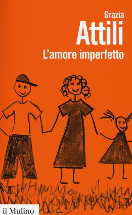 L' amore imperfetto. Perché i genitori non sono sempre come li vorremmo -  Grazia Attili - copertina
