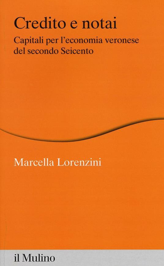 Credito e notai. Capitali per l'economia veronese del secondo Seicento -  Marcella Lorenzini - copertina