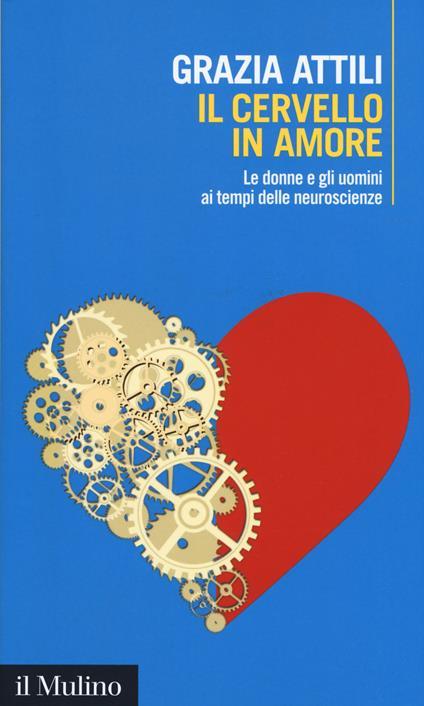 Il cervello in amore. Le donne e gli uomini ai tempi delle neuroscienze - Grazia Attili - copertina