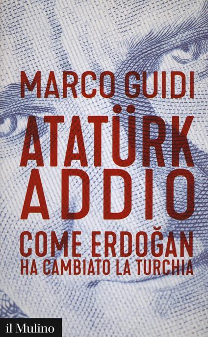 Atatürk addio. Come Erdogan ha cambiato la Turchia -  Marco Guidi - copertina