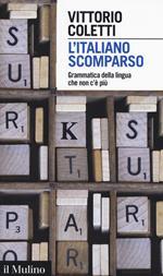L' italiano scomparso. Grammatica della lingua che non c'è più