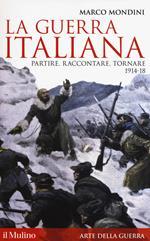 La guerra italiana. Partire, raccontare, tornare 1914-18