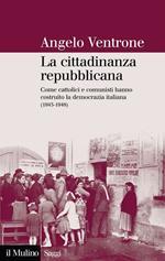 La cittadinanza repubblicana. Come cattolici e comunisti hanno costruito la democrazia italiana (1943-1948)