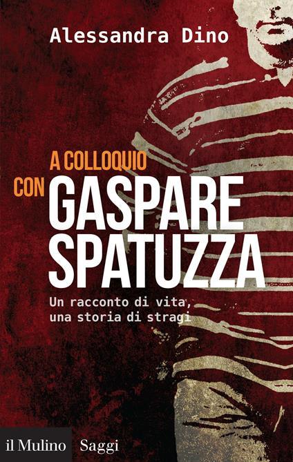A colloquio con Gaspare Spatuzza. Un racconto di vita, una storia di stragi - Alessandra Dino - ebook