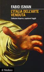 L' Italia dell'arte venduta. Collezioni disperse, capolavori fuggiti
