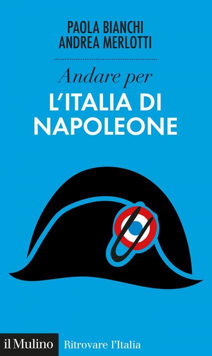 Andare per l'Italia di Napoleone - Paola Bianchi,Andrea Merlotti - ebook