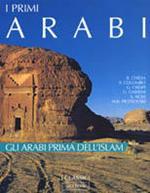 I primi arabi. Gli arabi prima dell'Islam. Ediz. illustrata