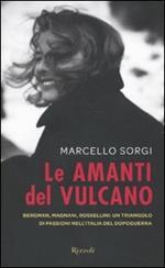 Le amanti del vulcano. Bergman, Magnani, Rossellini: un triangolo di passioni nell'Italia del dopoguerra