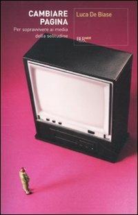 Cambiare pagina. Per sopravvivere ai media della solitudine - Luca De Biase - copertina