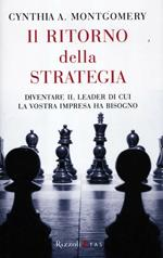 Il ritorno della strategia. Diventare il leader di cui la vostra impresa ha bisogno