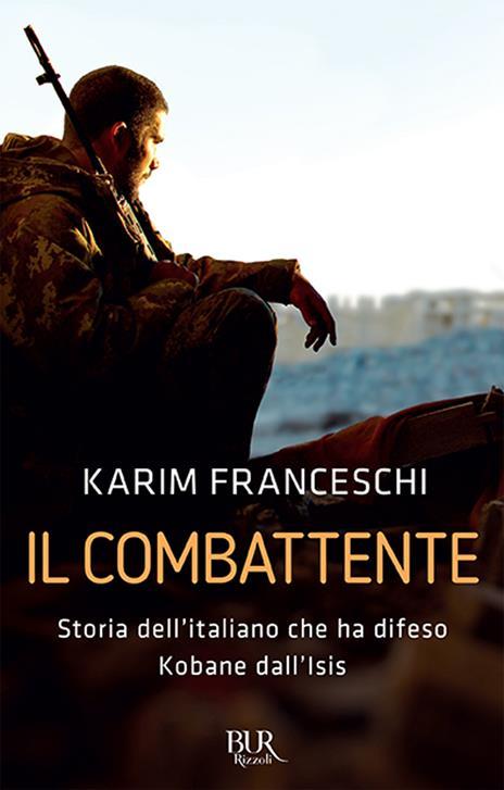 Il combattente. Storia dell'italiano che ha difeso Kobane dall'Isis - Karim Franceschi,Fabio Tonacci - 2