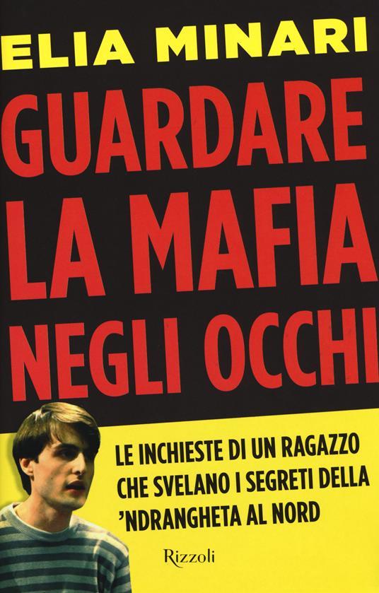 Guardare la mafia negli occhi. Le inchieste di un ragazzo che svelano i segreti della 'ndrangheta al Nord - Elia Minari - copertina
