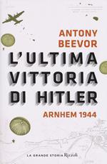L' ultima vittoria di Hitler. Arnhem 1944