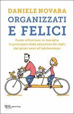 Organizzati e felici. Come affrontare in famiglia le principali sfide educative dei figli, dai primi anni all'adolescenza