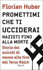 Promettimi che ti ucciderai. Nazisti fino alla morte. Storia dei suicidi di massa alla fine del Terzo Reich