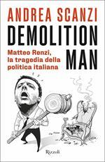 Demolition Man. Matteo Renzi, la tragedia della politica italiana