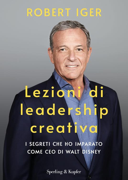 Lezioni di leadership creativa. I segreti che ho imparato come CEO di Walt Disney - Robert Iger - copertina