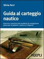 Guida al carteggio nautico. Esercizi e soluzioni dei problemi di navigazione piana per la patente nautica e da diporto