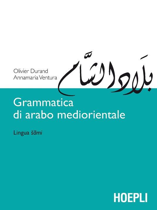 Grammatica di arabo mediorientale. Lingua sami - Olivier Durand,Annamaria Ventura - copertina